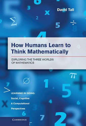 How Humans Learn to Think Mathematically: Exploring the Three Worlds of Mathematics - Learning in Doing: Social, Cognitive and Computational Perspectives (Hardback)