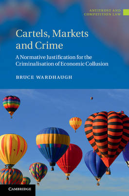 Cartels, Markets and Crime: A Normative Justification for the Criminalisation of Economic Collusion - Antitrust and Competition Law (Hardback)