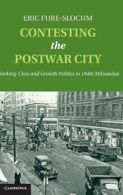 Contesting the Postwar City: Working-Class and Growth Politics in 1940s Milwaukee (Hardback)
