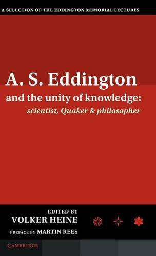 A.S. Eddington and the Unity of Knowledge: Scientist, Quaker and Philosopher: A Selection of the Eddington Memorial Lectures with a Preface by Lord Martin Rees (Hardback)