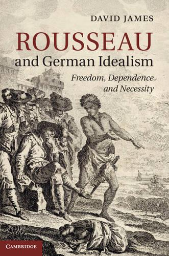 Rousseau and German Idealism: Freedom, Dependence and Necessity (Hardback)