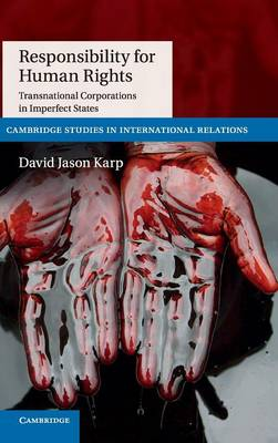 Responsibility for Human Rights: Transnational Corporations in Imperfect States - Cambridge Studies in International Relations 130 (Hardback)