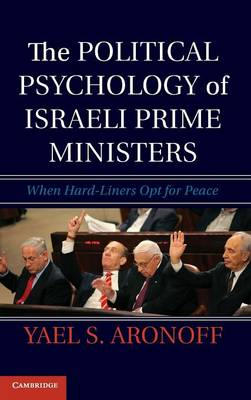 The Political Psychology of Israeli Prime Ministers: When Hard-Liners Opt for Peace (Hardback)