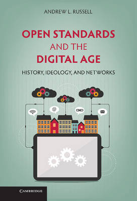 Open Standards and the Digital Age: History, Ideology, and Networks - Cambridge Studies in the Emergence of Global Enterprise (Hardback)