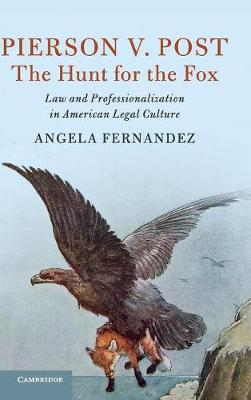 Cambridge Historical Studies in American Law and Society: Pierson v. Post, The Hunt for the Fox: Law and Professionalization in American Legal Culture (Hardback)