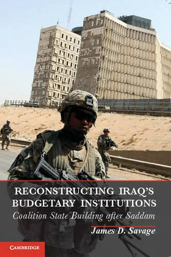 Reconstructing Iraq's Budgetary Institutions: Coalition State Building after Saddam (Hardback)