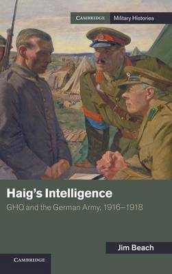 Haig's Intelligence: GHQ and the German Army, 1916-1918 - Cambridge Military Histories (Hardback)