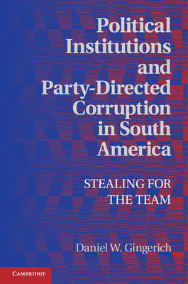 Political Economy of Institutions and Decisions: Political Institutions and Party-Directed Corruption in South America: Stealing for the Team (Hardback)
