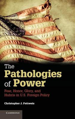 The Pathologies of Power: Fear, Honor, Glory, and Hubris in U.S. Foreign Policy (Hardback)