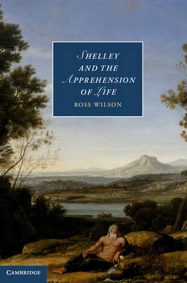 Shelley and the Apprehension of Life - Cambridge Studies in Romanticism 101 (Hardback)