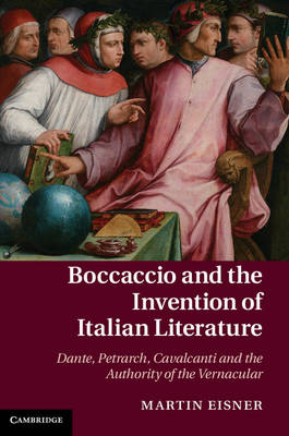 Boccaccio and the Invention of Italian Literature: Dante, Petrarch, Cavalcanti, and the Authority of the Vernacular - Cambridge Studies in Medieval Literature 87 (Hardback)