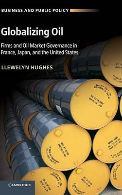 Globalizing Oil: Firms and Oil Market Governance in France, Japan, and the United States - Business and Public Policy (Hardback)