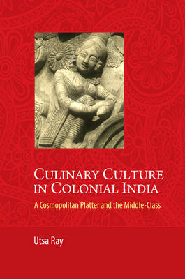 Culinary Culture in Colonial India: A Cosmopolitan Platter and the Middle-Class (Hardback)