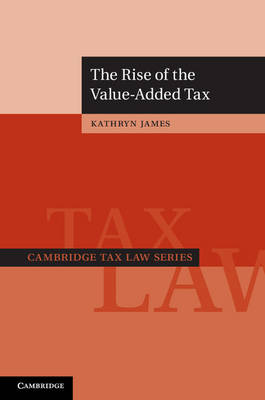 The Rise of the Value-Added Tax - Cambridge Tax Law Series (Hardback)