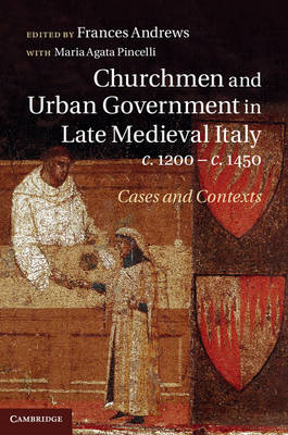 Churchmen and Urban Government in Late Medieval Italy, c.1200-c.1450: Cases and Contexts (Hardback)