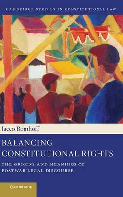 Cambridge Studies in Constitutional Law: Balancing Constitutional Rights: The Origins and Meanings of Postwar Legal Discourse Series Number 10 (Hardback)
