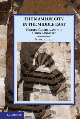 The Mamluk City in the Middle East: History, Culture, and the Urban Landscape - Cambridge Studies in Islamic Civilization (Hardback)