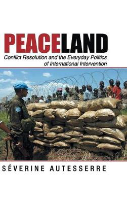 Peaceland: Conflict Resolution and the Everyday Politics of International Intervention - Problems of International Politics (Hardback)