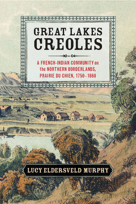 Great Lakes Creoles: A French-Indian Community on the Northern Borderlands, Prairie du Chien, 1750-1860 - Studies in North American Indian History (Hardback)