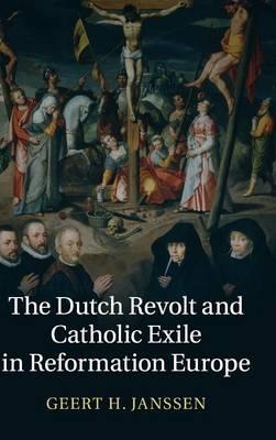 The Dutch Revolt and Catholic Exile in Reformation Europe (Hardback)