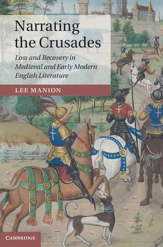 Narrating the Crusades: Loss and Recovery in Medieval and Early Modern English Literature - Cambridge Studies in Medieval Literature (Hardback)