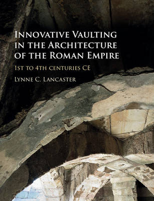 Innovative Vaulting in the Architecture of the Roman Empire: 1st to 4th Centuries CE (Hardback)