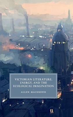 Victorian Literature, Energy, and the Ecological Imagination - Cambridge Studies in Nineteenth-Century Literature & Culture 93 (Hardback)