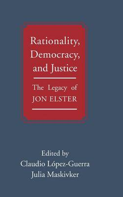 Rationality, Democracy, and Justice: The Legacy of Jon Elster (Hardback)