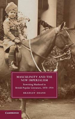 Masculinity and the New Imperialism: Rewriting Manhood in British Popular Literature, 1870-1914 - Cambridge Studies in Nineteenth-Century Literature & Culture 91 (Hardback)