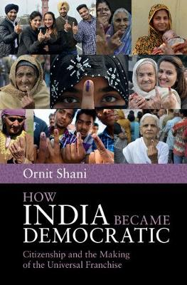 How India Became Democratic: Citizenship and the Making of the Universal Franchise (Hardback)
