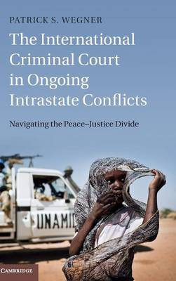 The International Criminal Court in Ongoing Intrastate Conflicts: Navigating the Peace-Justice Divide (Hardback)