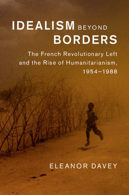 Idealism beyond Borders: The French Revolutionary Left and the Rise of Humanitarianism, 1954-1988 - Human Rights in History (Hardback)