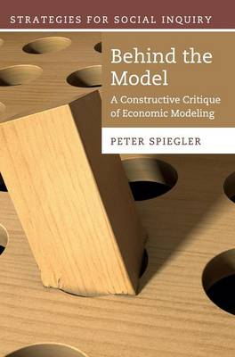 Behind the Model: A Constructive Critique of Economic Modeling - Strategies for Social Inquiry (Hardback)