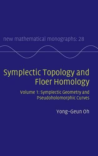 Symplectic Topology and Floer Homology: Volume 1, Symplectic Geometry and Pseudoholomorphic Curves - New Mathematical Monographs 28 (Hardback)