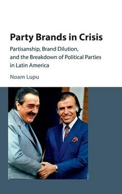 Party Brands in Crisis: Partisanship, Brand Dilution, and the Breakdown of Political Parties in Latin America (Hardback)