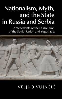 Nationalism, Myth, and the State in Russia and Serbia: Antecedents of the Dissolution of the Soviet Union and Yugoslavia (Hardback)