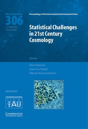 Statistical Challenges in 21st Century Cosmology (IAU S306) - Proceedings of the International Astronomical Union Symposia and Colloquia (Hardback)