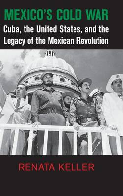 Cambridge Studies in US Foreign Relations: Mexico's Cold War: Cuba, the United States, and the Legacy of the Mexican Revolution (Hardback)