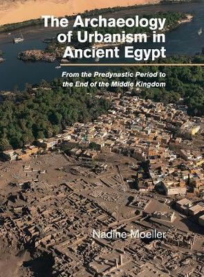 The Archaeology of Urbanism in Ancient Egypt: From the Predynastic Period to the End of the Middle Kingdom (Hardback)