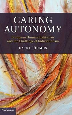Caring Autonomy: European Human Rights Law and the Challenge of Individualism (Hardback)