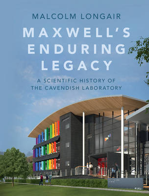 Maxwell's Enduring Legacy: A Scientific History of the Cavendish Laboratory (Hardback)