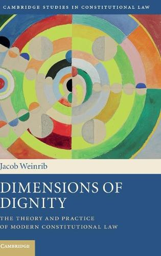 Dimensions of Dignity: The Theory and Practice of Modern Constitutional Law - Cambridge Studies in Constitutional Law 15 (Hardback)
