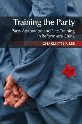 Training the Party: Party Adaptation and Elite Training in Reform-era China (Hardback)