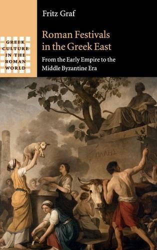 Roman Festivals in the Greek East: From the Early Empire to the Middle Byzantine Era - Greek Culture in the Roman World (Hardback)