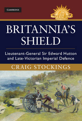 Britannia's Shield: Lieutenant-General Sir Edward Hutton and Late-Victorian Imperial Defence - Australian Army History Series (Hardback)