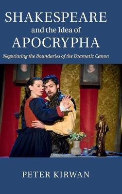 Shakespeare and the Idea of Apocrypha: Negotiating the Boundaries of the Dramatic Canon (Hardback)
