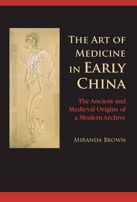 The Art of Medicine in Early China: The Ancient and Medieval Origins of a Modern Archive (Hardback)
