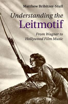 Understanding the Leitmotif: From Wagner to Hollywood Film Music (Hardback)