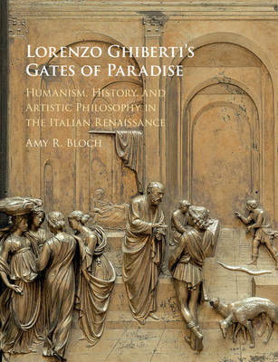 Lorenzo Ghiberti's Gates of Paradise: Humanism, History, and Artistic Philosophy in the Italian Renaissance (Hardback)