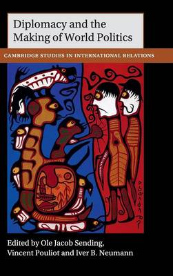Cambridge Studies in International Relations: Diplomacy and the Making of World Politics Series Number 136 (Hardback)